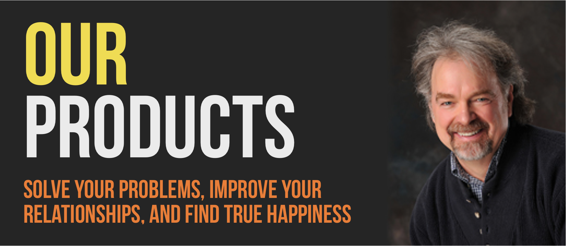 Banner with text: Our Products. Solve your problems, improve your relationships, and find true happiness.